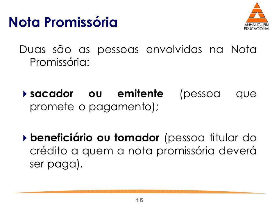 15 Nota Promissória Duas são as pessoas envolvidas na Nota Promissória:  sacador ou emitente (pessoa que promete o pagamento);  beneficiário ou toma