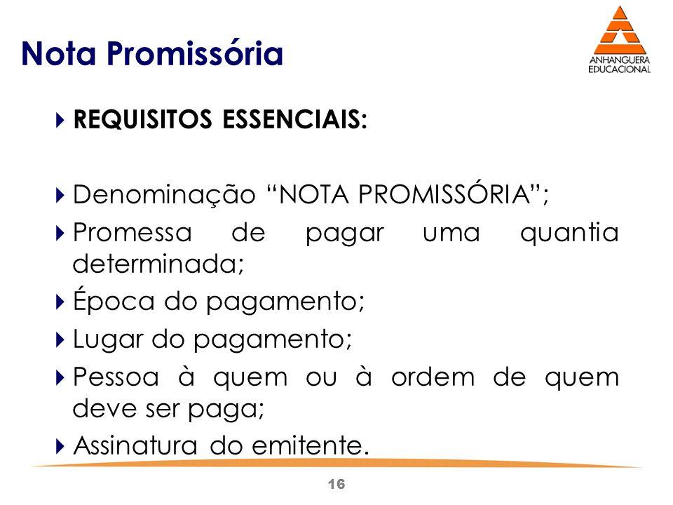 """16 Nota Promissória  REQUISITOS ESSENCIAIS:  Denominação """"NOTA PROMISSÓRIA"""";  Promessa de pagar uma quantia determinada;  Época do pagamento;  Lu"""