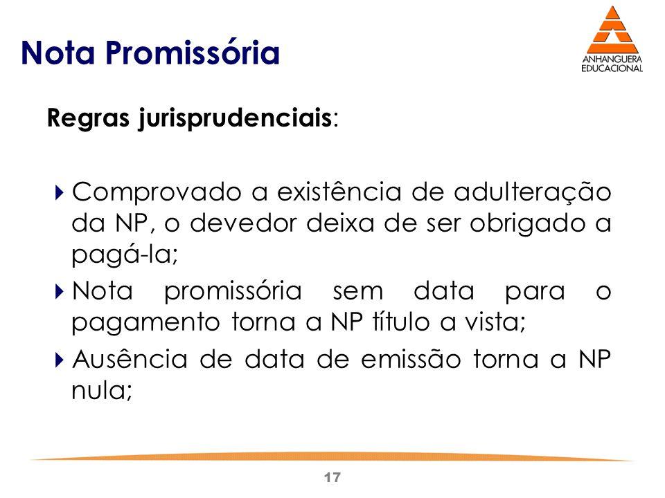 17 Nota Promissória Regras jurisprudenciais :  Comprovado a existência de adulteração da NP, o devedor deixa de ser obrigado a pagá-la;  Nota promis