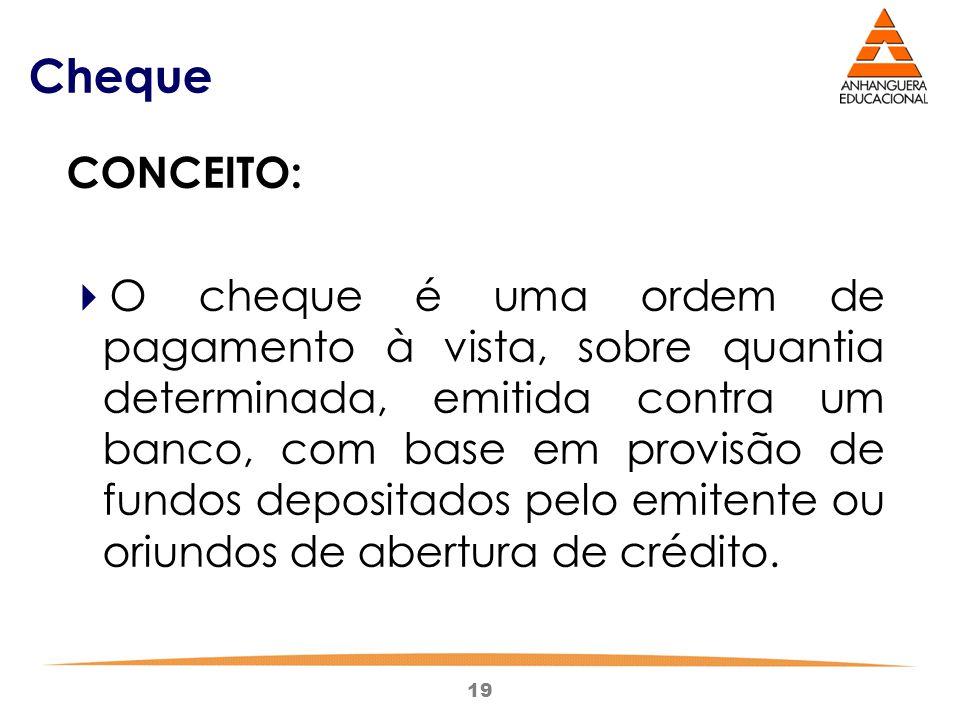 19 Cheque CONCEITO:  O cheque é uma ordem de pagamento à vista, sobre quantia determinada, emitida contra um banco, com base em provisão de fundos de