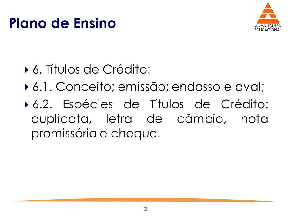 2 Plano de Ensino  6. Títulos de Crédito:  6.1. Conceito; emissão; endosso e aval;  6.2. Espécies de Títulos de Crédito: duplicata, letra de câmbio