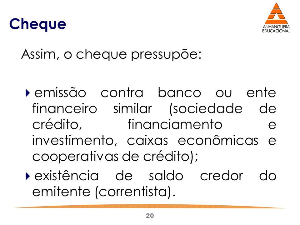 20 Cheque Assim, o cheque pressupõe:  emissão contra banco ou ente financeiro similar (sociedade de crédito, financiamento e investimento, caixas eco