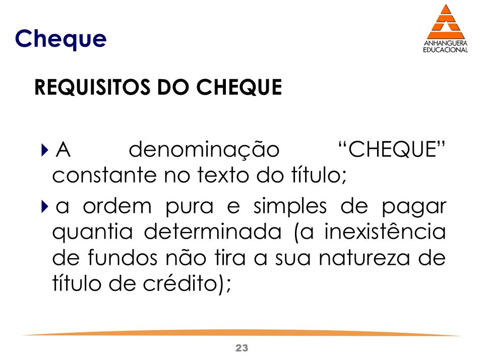 """23 Cheque REQUISITOS DO CHEQUE  A denominação """"CHEQUE"""" constante no texto do título;  a ordem pura e simples de pagar quantia determinada (a inexist"""
