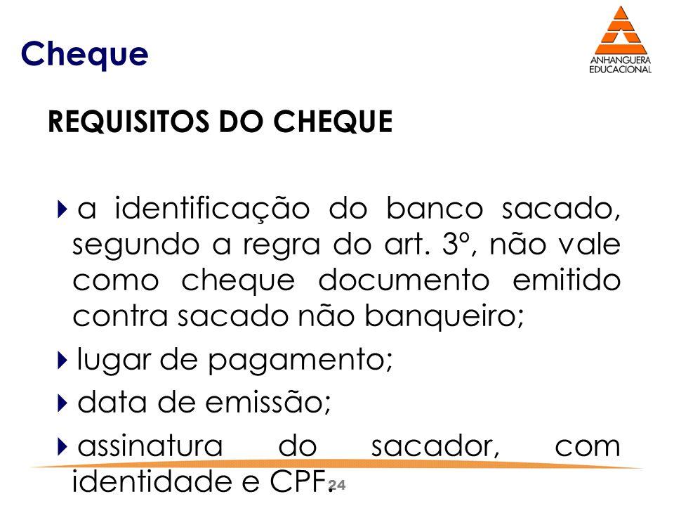 24 Cheque REQUISITOS DO CHEQUE  a identificação do banco sacado, segundo a regra do art. 3º, não vale como cheque documento emitido contra sacado não