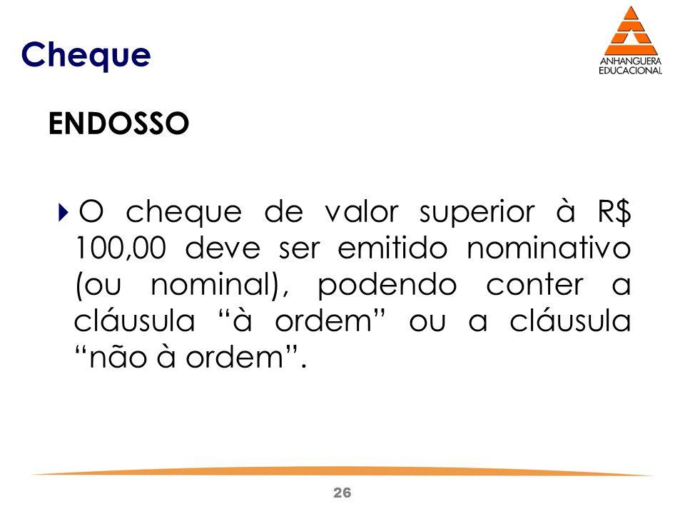 """26 Cheque ENDOSSO  O cheque de valor superior à R$ 100,00 deve ser emitido nominativo (ou nominal), podendo conter a cláusula """"à ordem"""" ou a cláusula"""