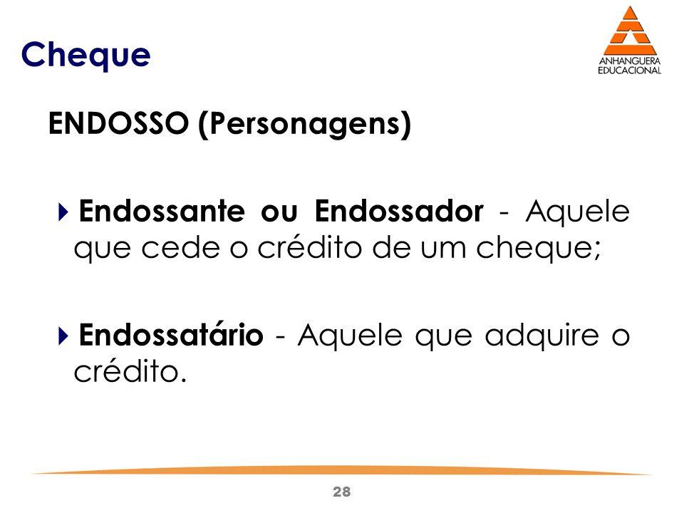 28 Cheque ENDOSSO (Personagens)  Endossante ou Endossador - Aquele que cede o crédito de um cheque;  Endossatário - Aquele que adquire o crédito.