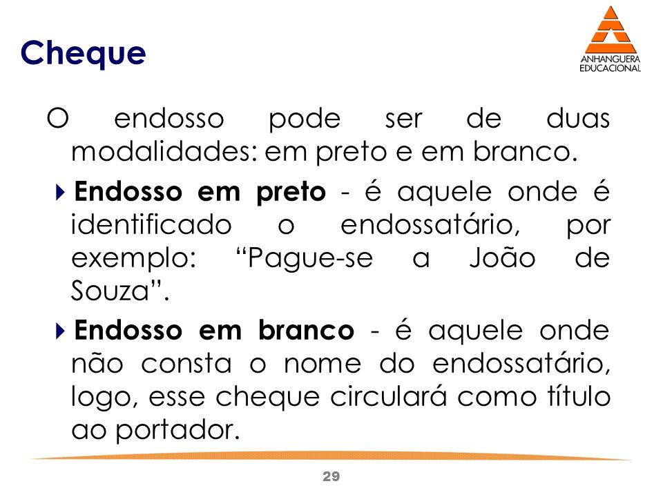 29 Cheque O endosso pode ser de duas modalidades: em preto e em branco.  Endosso em preto - é aquele onde é identificado o endossatário, por exemplo: