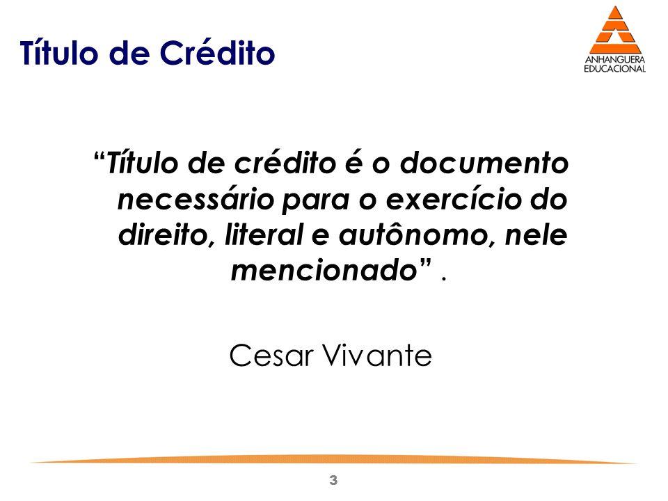 """3 Título de Crédito """" Título de crédito é o documento necessário para o exercício do direito, literal e autônomo, nele mencionado """". Cesar Vivante"""