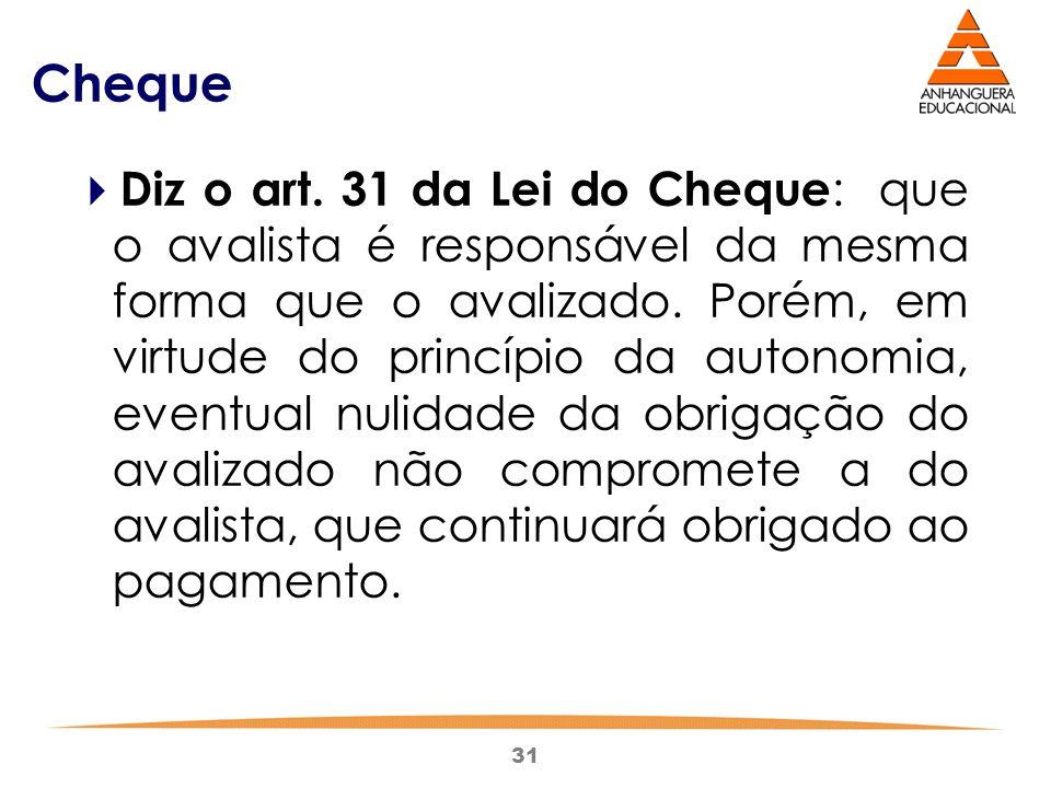 31 Cheque  Diz o art. 31 da Lei do Cheque : que o avalista é responsável da mesma forma que o avalizado. Porém, em virtude do princípio da autonomia,