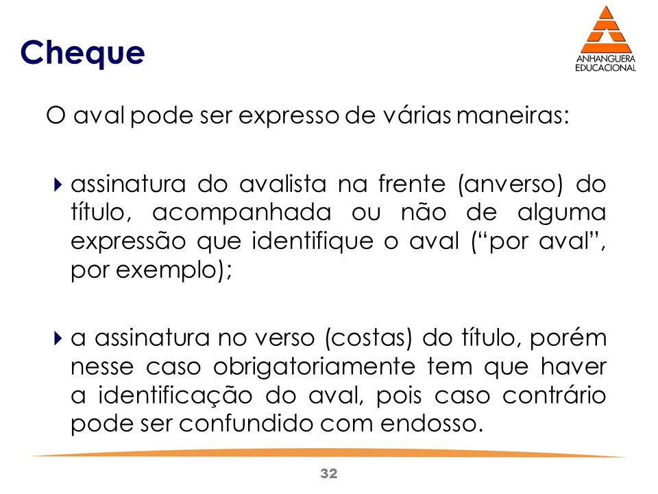 32 Cheque O aval pode ser expresso de várias maneiras:  assinatura do avalista na frente (anverso) do título, acompanhada ou não de alguma expressão