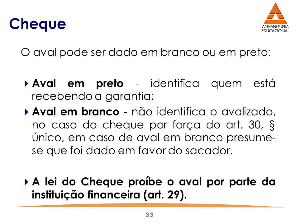 33 Cheque O aval pode ser dado em branco ou em preto:  Aval em preto - identifica quem está recebendo a garantia;  Aval em branco - não identifica o