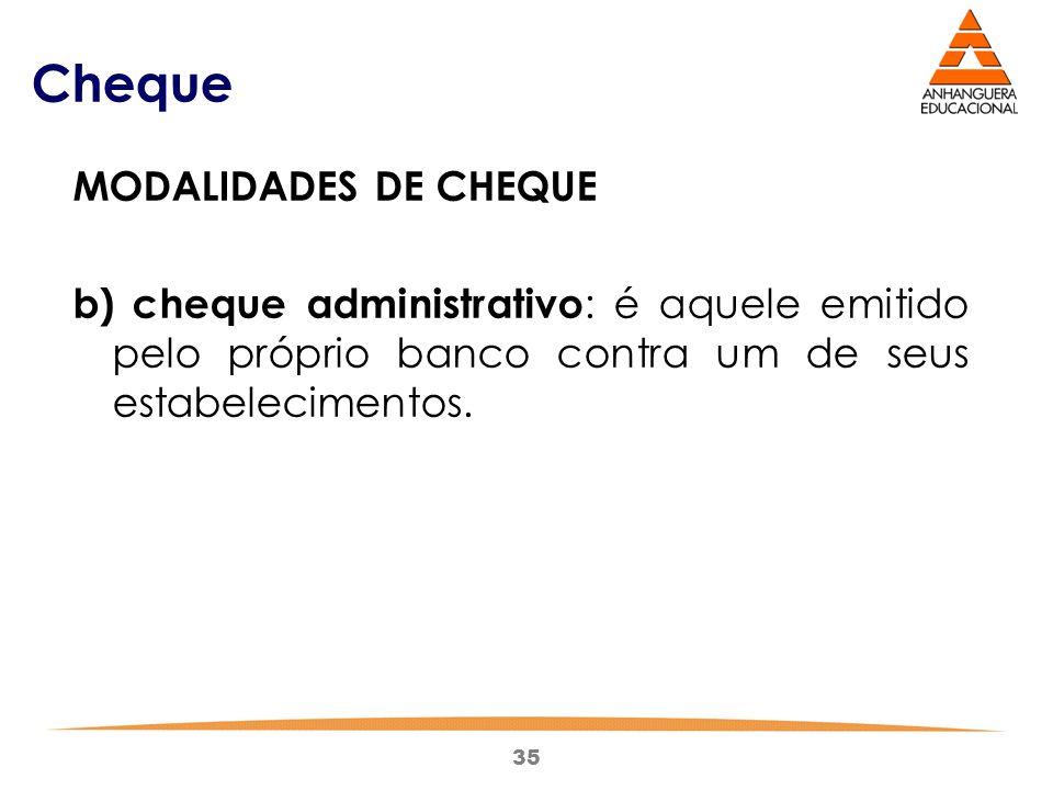 35 Cheque MODALIDADES DE CHEQUE b) cheque administrativo : é aquele emitido pelo próprio banco contra um de seus estabelecimentos.