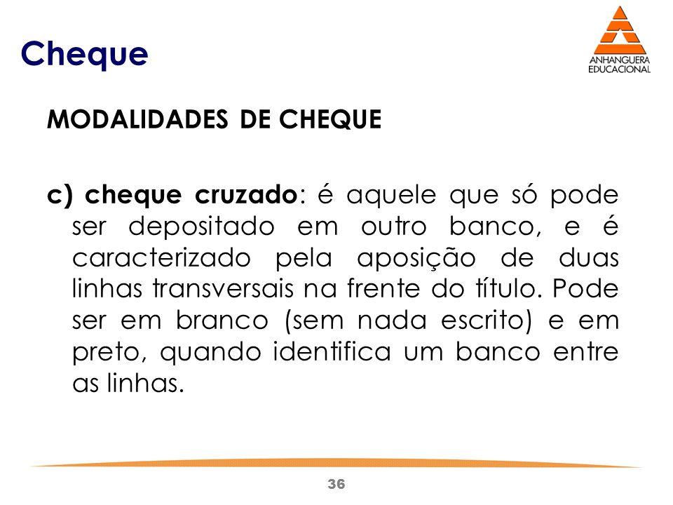 36 Cheque MODALIDADES DE CHEQUE c) cheque cruzado : é aquele que só pode ser depositado em outro banco, e é caracterizado pela aposição de duas linhas