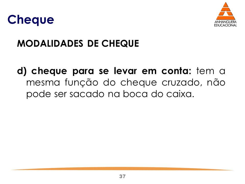 37 Cheque MODALIDADES DE CHEQUE d) cheque para se levar em conta: tem a mesma função do cheque cruzado, não pode ser sacado na boca do caixa.