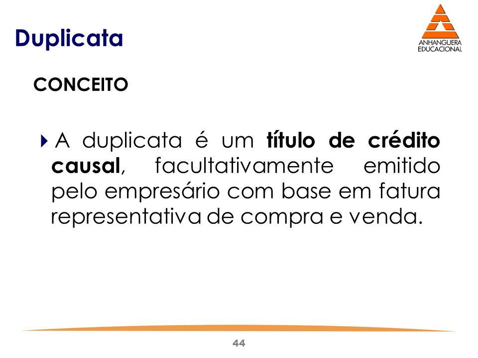 44 Duplicata CONCEITO  A duplicata é um título de crédito causal, facultativamente emitido pelo empresário com base em fatura representativa de compr