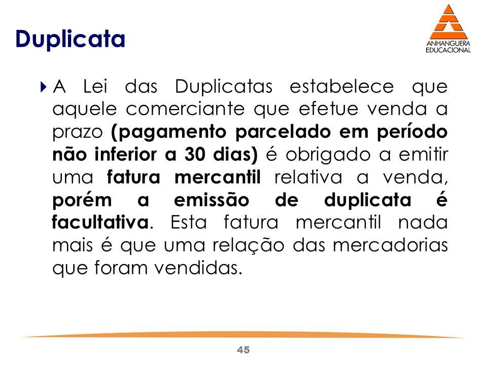 45 Duplicata  A Lei das Duplicatas estabelece que aquele comerciante que efetue venda a prazo (pagamento parcelado em período não inferior a 30 dias)