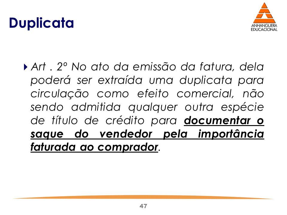 47 Duplicata  Art. 2º No ato da emissão da fatura, dela poderá ser extraída uma duplicata para circulação como efeito comercial, não sendo admitida q