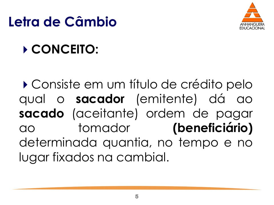 5 Letra de Câmbio  CONCEITO:  Consiste em um título de crédito pelo qual o sacador (emitente) dá ao sacado (aceitante) ordem de pagar ao tomador (be