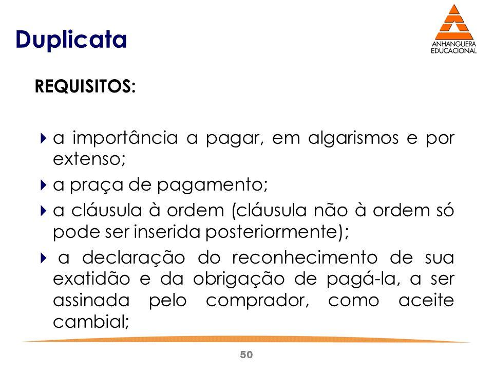 50 Duplicata REQUISITOS:  a importância a pagar, em algarismos e por extenso;  a praça de pagamento;  a cláusula à ordem (cláusula não à ordem só p