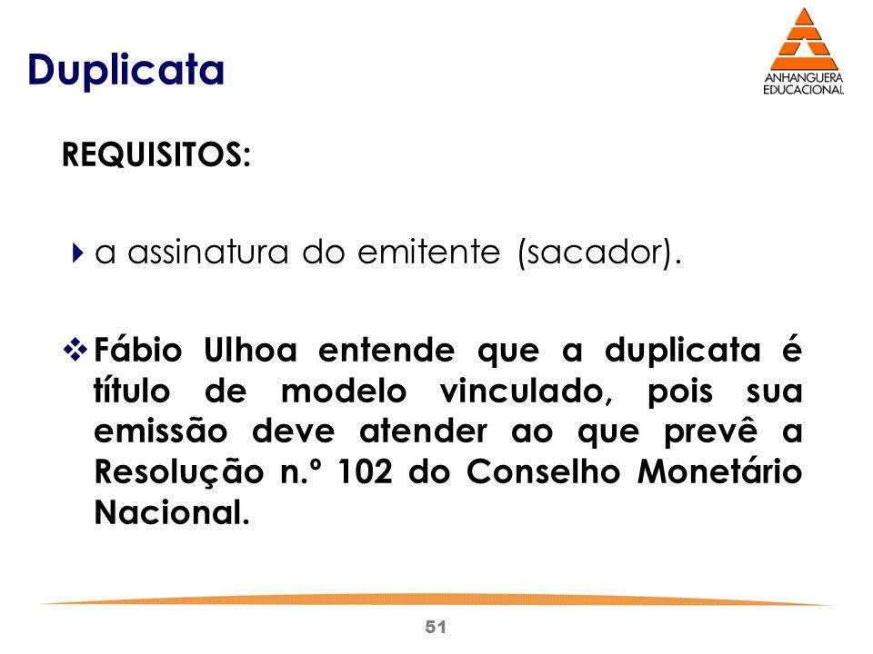 51 Duplicata REQUISITOS:  a assinatura do emitente (sacador).  Fábio Ulhoa entende que a duplicata é título de modelo vinculado, pois sua emissão de