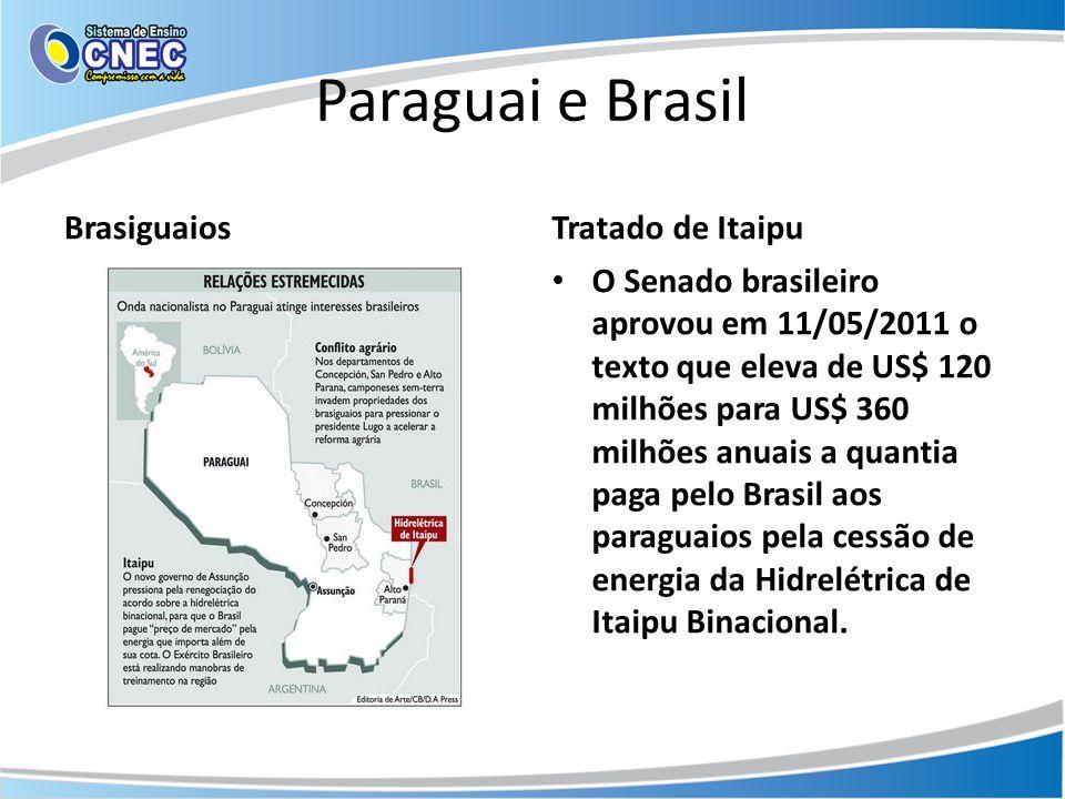 Paraguai e Brasil BrasiguaiosTratado de Itaipu • O Senado brasileiro aprovou em 11/05/2011 o texto que eleva de US$ 120 milhões para US$ 360 milhões a