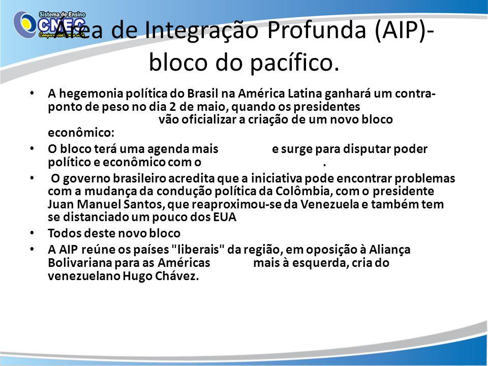 Área de Integração Profunda (AIP)- bloco do pacífico. • A hegemonia política do Brasil na América Latina ganhará um contra- ponto de peso no dia 2 de