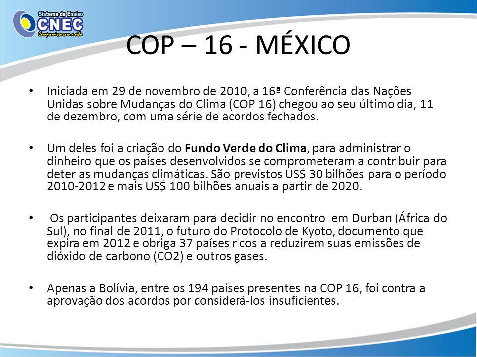 COP – 16 - MÉXICO • Iniciada em 29 de novembro de 2010, a 16ª Conferência das Nações Unidas sobre Mudanças do Clima (COP 16) chegou ao seu último dia,