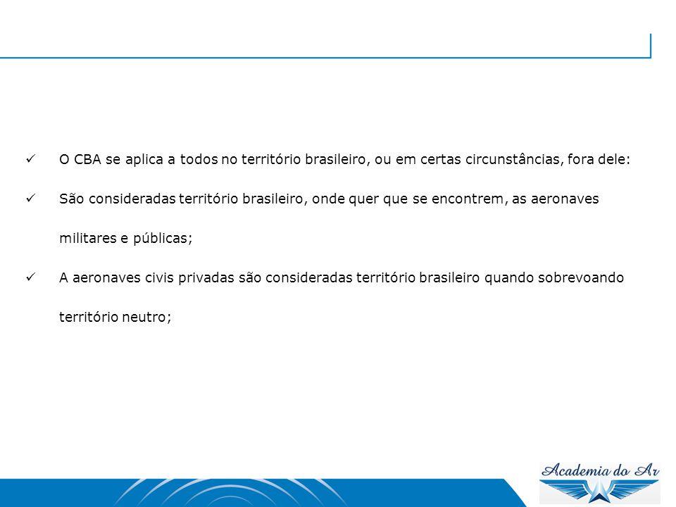  O CBA se aplica a todos no território brasileiro, ou em certas circunstâncias, fora dele:  São consideradas território brasileiro, onde quer que se