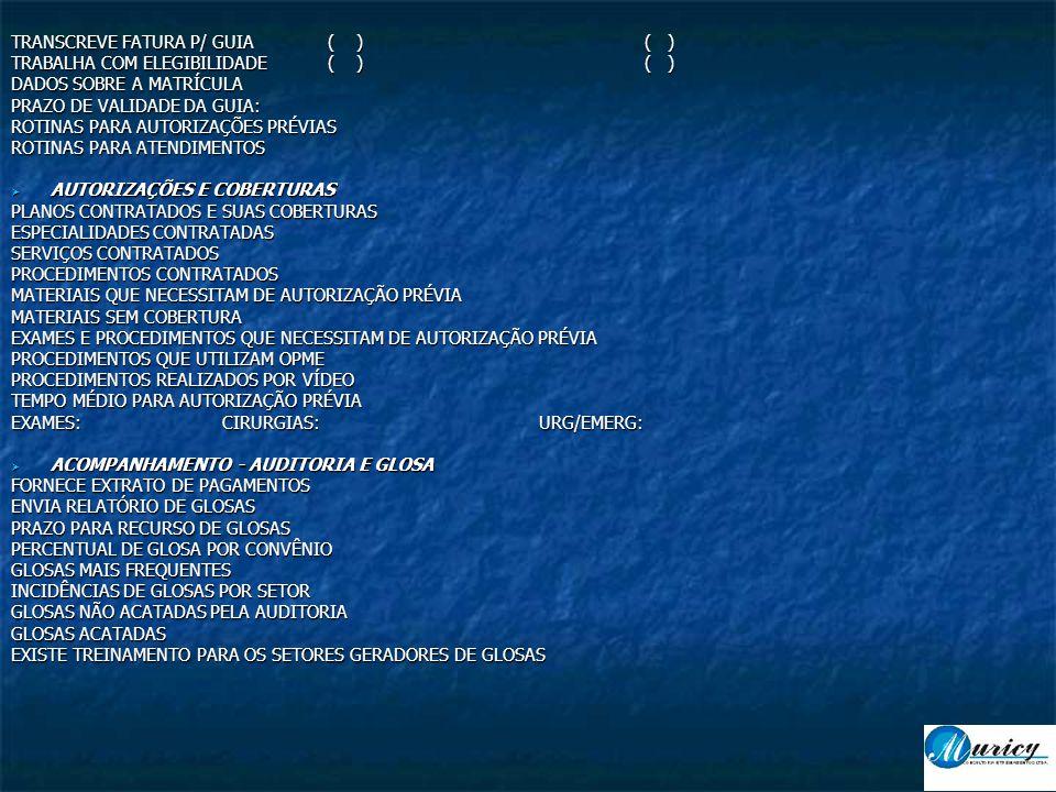TRANSCREVE FATURA P/ GUIA( )( ) TRABALHA COM ELEGIBILIDADE( )( ) DADOS SOBRE A MATRÍCULA PRAZO DE VALIDADE DA GUIA: ROTINAS PARA AUTORIZAÇÕES PRÉVIAS ROTINAS PARA ATENDIMENTOS  AUTORIZAÇÕES E COBERTURAS PLANOS CONTRATADOS E SUAS COBERTURAS ESPECIALIDADES CONTRATADAS SERVIÇOS CONTRATADOS PROCEDIMENTOS CONTRATADOS MATERIAIS QUE NECESSITAM DE AUTORIZAÇÃO PRÉVIA MATERIAIS SEM COBERTURA EXAMES E PROCEDIMENTOS QUE NECESSITAM DE AUTORIZAÇÃO PRÉVIA PROCEDIMENTOS QUE UTILIZAM OPME PROCEDIMENTOS REALIZADOS POR VÍDEO TEMPO MÉDIO PARA AUTORIZAÇÃO PRÉVIA EXAMES:CIRURGIAS:URG/EMERG:  ACOMPANHAMENTO - AUDITORIA E GLOSA FORNECE EXTRATO DE PAGAMENTOS ENVIA RELATÓRIO DE GLOSAS PRAZO PARA RECURSO DE GLOSAS PERCENTUAL DE GLOSA POR CONVÊNIO GLOSAS MAIS FREQUENTES INCIDÊNCIAS DE GLOSAS POR SETOR GLOSAS NÃO ACATADAS PELA AUDITORIA GLOSAS ACATADAS EXISTE TREINAMENTO PARA OS SETORES GERADORES DE GLOSAS