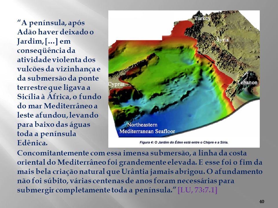 40 Concomitantemente com essa imensa submersão, a linha da costa oriental do Mediterrâneo foi grandemente elevada. E esse foi o fim da mais bela criaç