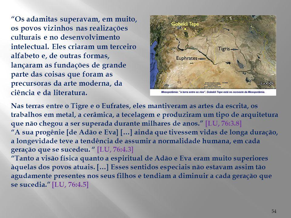 54 Nas terras entre o Tigre e o Eufrates, eles mantiveram as artes da escrita, os trabalhos em metal, a cerâmica, a tecelagem e produziram um tipo de