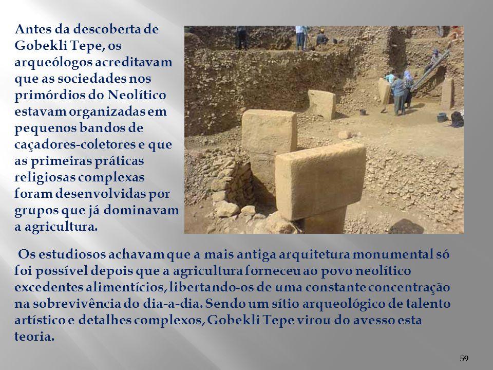 59 Os estudiosos achavam que a mais antiga arquitetura monumental só foi possível depois que a agricultura forneceu ao povo neolítico excedentes alime