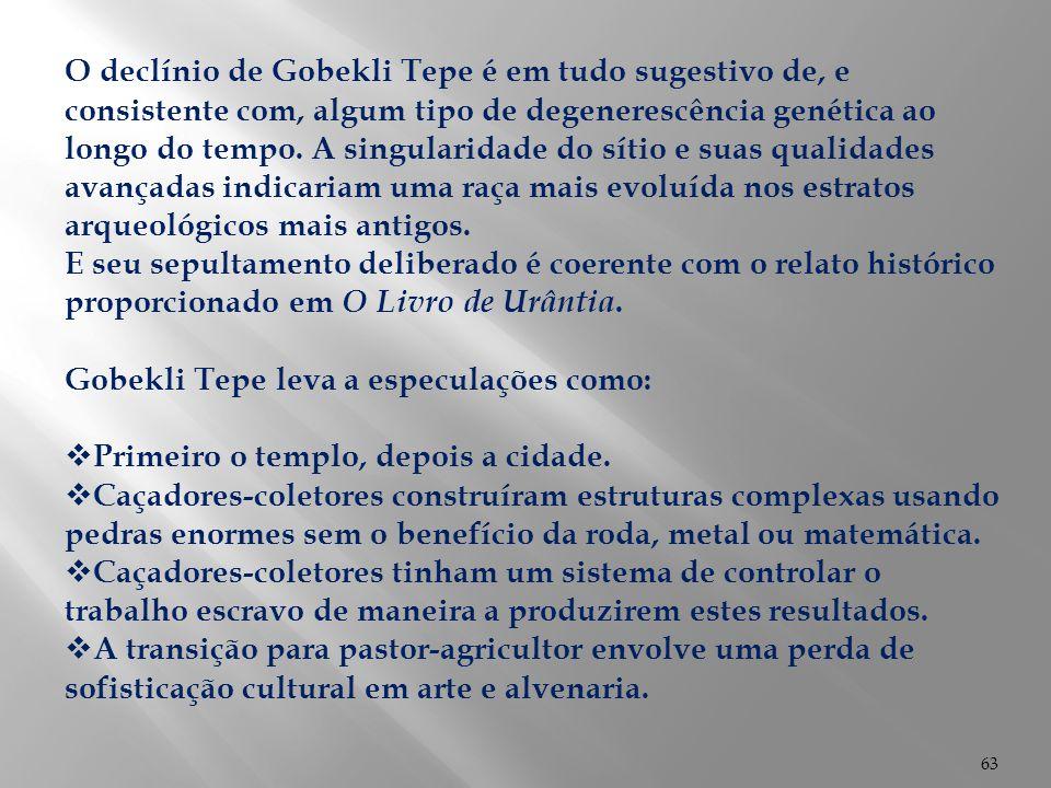 63 O declínio de Gobekli Tepe é em tudo sugestivo de, e consistente com, algum tipo de degenerescência genética ao longo do tempo. A singularidade do