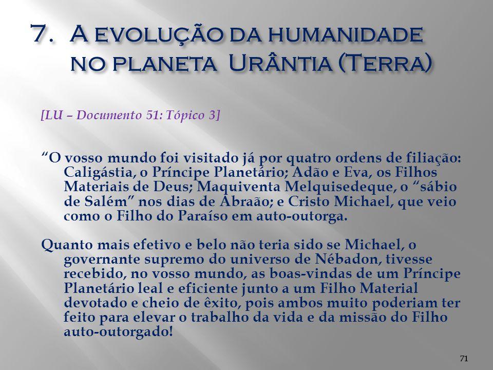 """71 7.A evolução da humanidade no planeta Urântia (Terra) 71 [LU – Documento 51: Tópico 3] """"O vosso mundo foi visitado já por quatro ordens de filiação"""