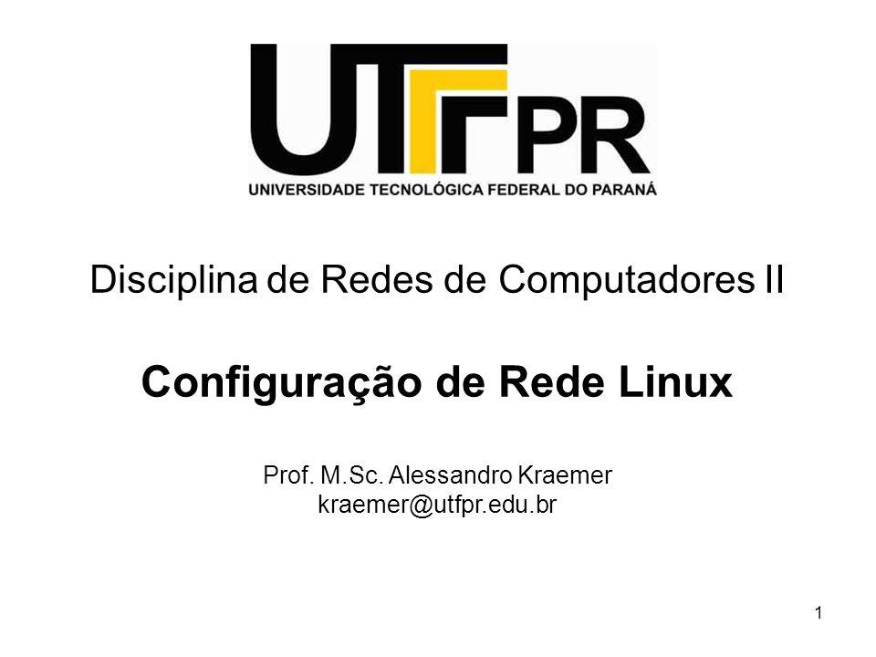 1 Disciplina de Redes de Computadores II Configuração de Rede Linux Prof. M.Sc. Alessandro Kraemer kraemer@utfpr.edu.br