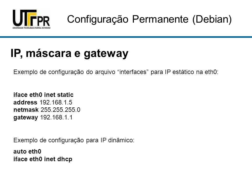 """IP, máscara e gateway Configuração Permanente (Debian) Exemplo de configuração do arquivo """"interfaces"""" para IP estático na eth0: iface eth0 inet stati"""