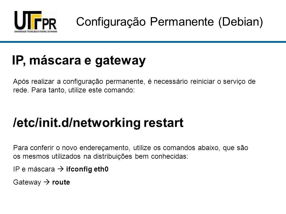 Configuração Permanente (Debian) IP, máscara e gateway Após realizar a configuração permanente, é necessário reiniciar o serviço de rede. Para tanto,