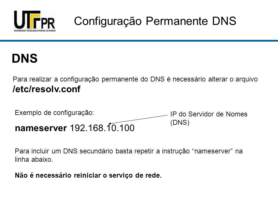 Configuração Permanente DNS DNS Para realizar a configuração permanente do DNS é necessário alterar o arquivo /etc/resolv.conf Exemplo de configuração