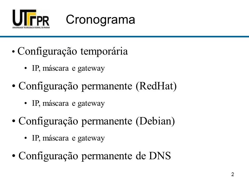 2 Cronograma • Configuração temporária •IP, máscara e gateway • Configuração permanente (RedHat) •IP, máscara e gateway • Configuração permanente (Deb