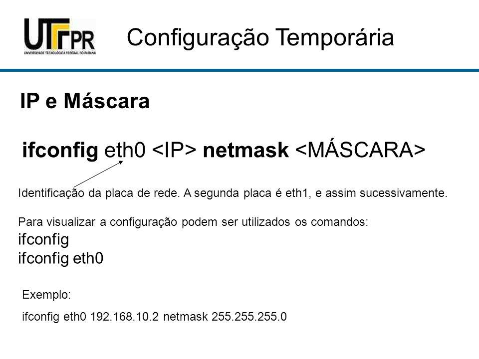 Configuração Temporária IP e Máscara ifconfig eth0 netmask Identificação da placa de rede. A segunda placa é eth1, e assim sucessivamente. Para visual