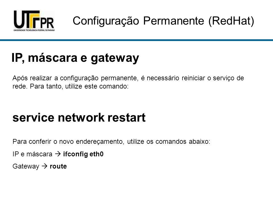 IP, máscara e gateway Após realizar a configuração permanente, é necessário reiniciar o serviço de rede. Para tanto, utilize este comando: service net
