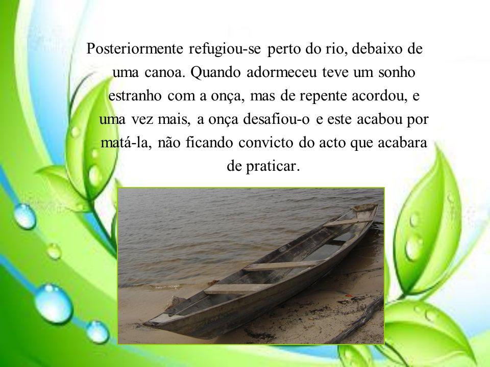 Posteriormente refugiou-se perto do rio, debaixo de uma canoa.