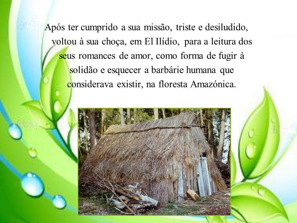 Após ter cumprido a sua missão, triste e desiludido, voltou à sua choça, em El Ilídio, para a leitura dos seus romances de amor, como forma de fugir à solidão e esquecer a barbárie humana que considerava existir, na floresta Amazónica.