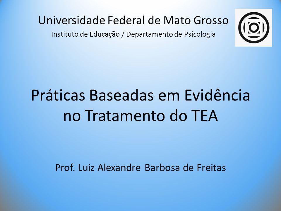Práticas Baseadas em Evidência no Tratamento do TEA Prof. Luiz Alexandre Barbosa de Freitas Universidade Federal de Mato Grosso Instituto de Educação