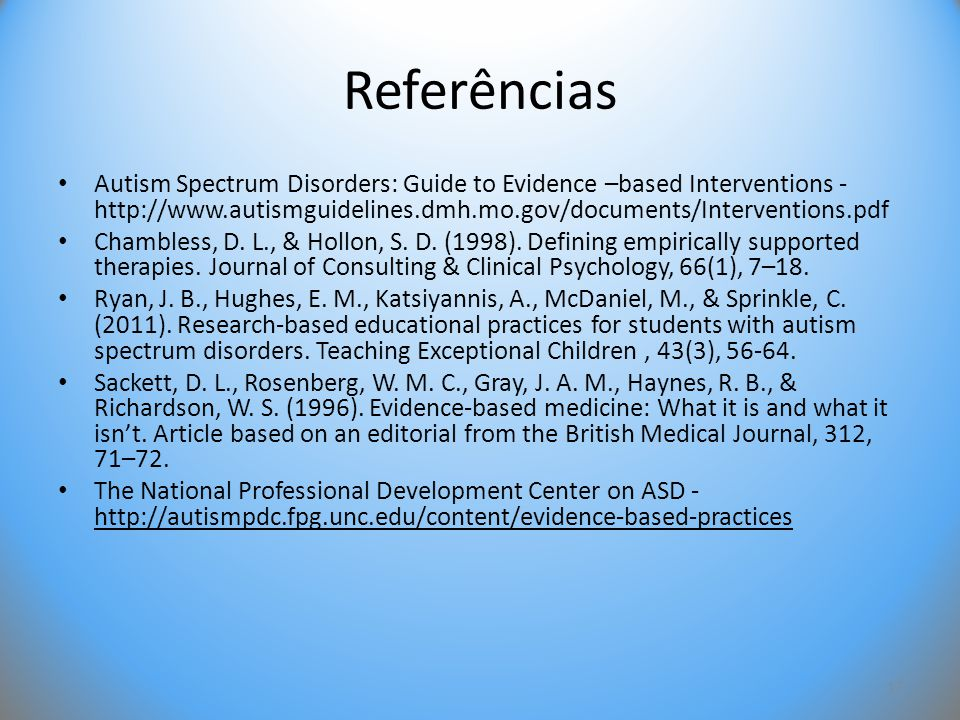 Referências • Autism Spectrum Disorders: Guide to Evidence –based Interventions - http://www.autismguidelines.dmh.mo.gov/documents/Interventions.pdf •