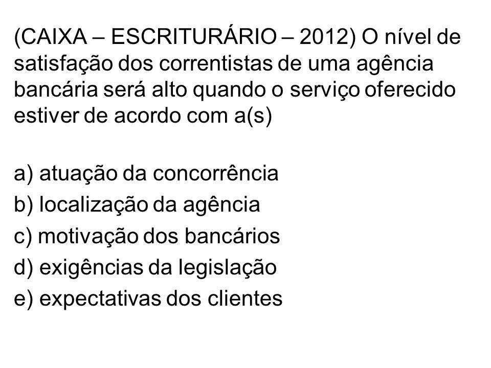 (CAIXA – ESCRITURÁRIO – 2012) O nível de satisfação dos correntistas de uma agência bancária será alto quando o serviço oferecido estiver de acordo com a(s) a) atuação da concorrência b) localização da agência c) motivação dos bancários d) exigências da legislação e) expectativas dos clientes