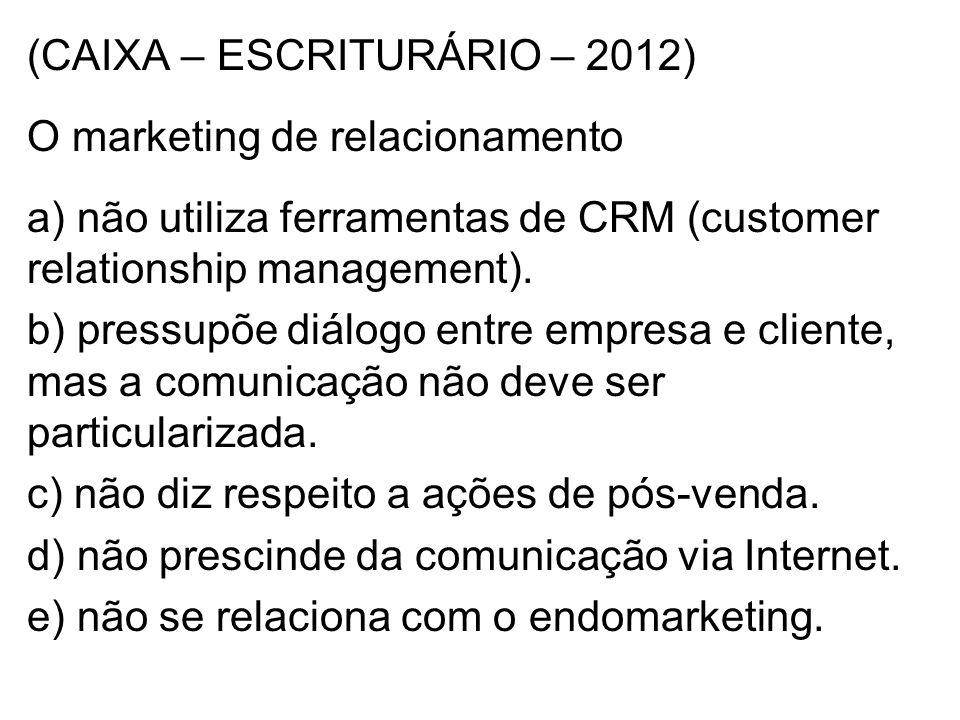 (CAIXA – ESCRITURÁRIO – 2012) O marketing de relacionamento a) não utiliza ferramentas de CRM (customer relationship management).