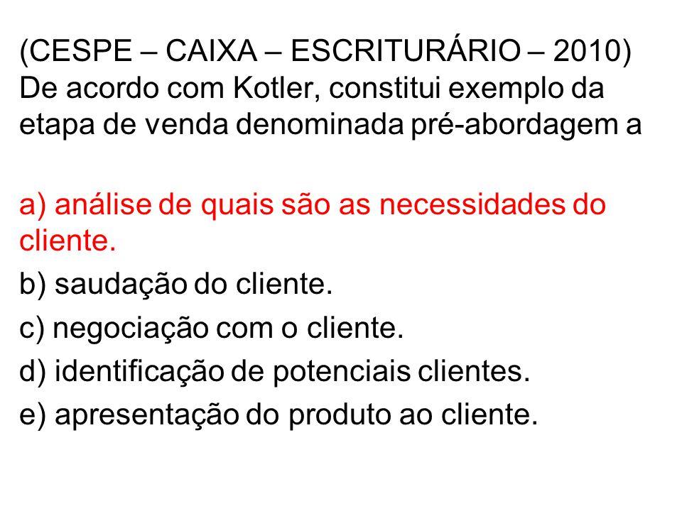 (CESPE – CAIXA – ESCRITURÁRIO – 2010) De acordo com Kotler, constitui exemplo da etapa de venda denominada pré-abordagem a a) análise de quais são as necessidades do cliente.