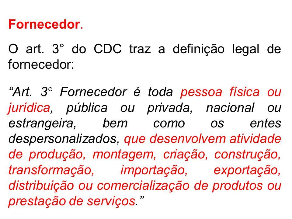 Fornecedor.O art. 3° do CDC traz a definição legal de fornecedor: Art.