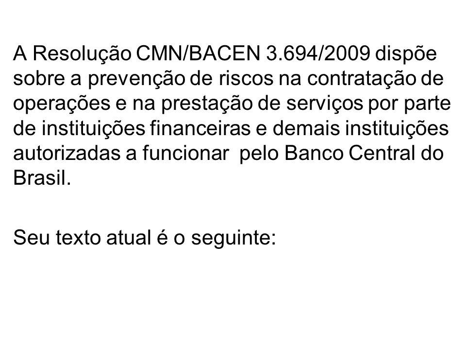 A Resolução CMN/BACEN 3.694/2009 dispõe sobre a prevenção de riscos na contratação de operações e na prestação de serviços por parte de instituições financeiras e demais instituições autorizadas a funcionar pelo Banco Central do Brasil.